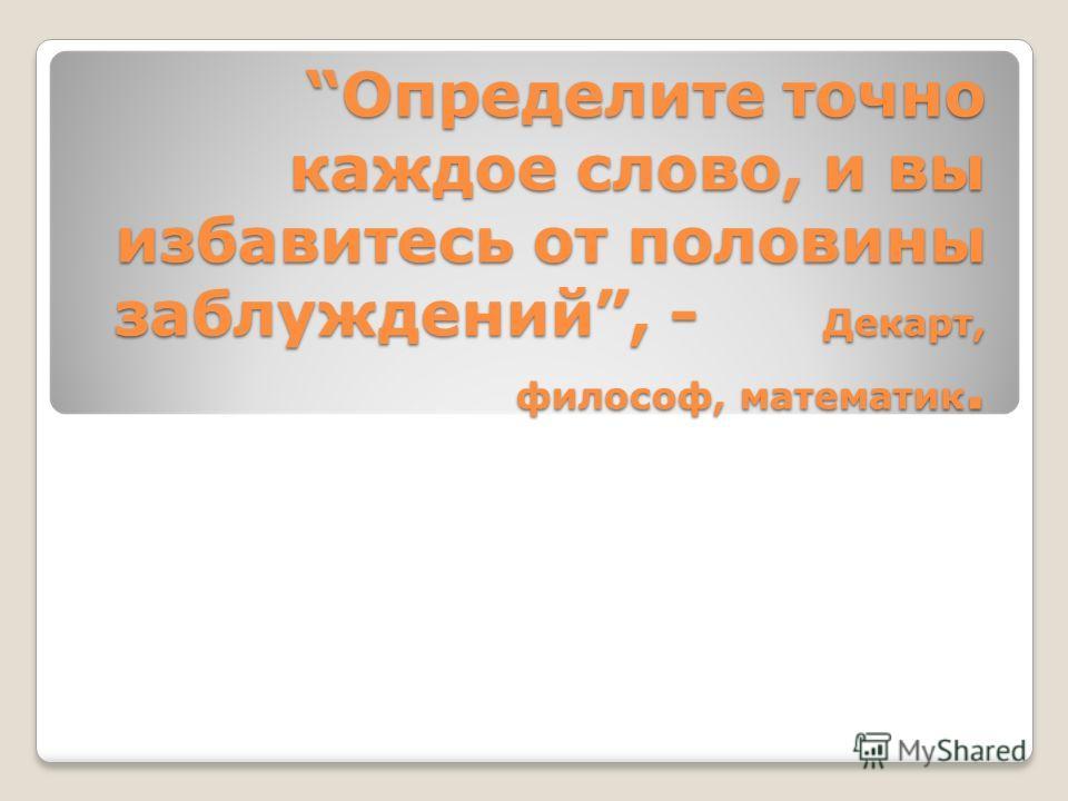 Определите точно каждое слово, и вы избавитесь от половины заблуждений, - Декарт, философ, математик.