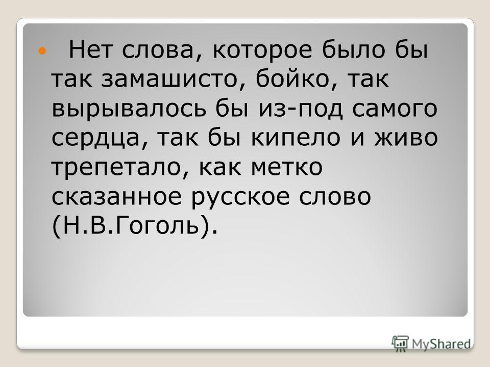 Нет слова, которое было бы так замашисто, бойко, так вырывалось бы из-под самого сердца, так бы кипело и живо трепетало, как метко сказанное русское слово (Н.В.Гоголь).