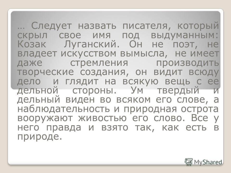 … Следует назвать писателя, который скрыл свое имя под выдуманным: Козак Луганский. Он не поэт, не владеет искусством вымысла, не имеет даже стремления производить творческие создания, он видит всюду дело и глядит на всякую вещь с ее дельной стороны.