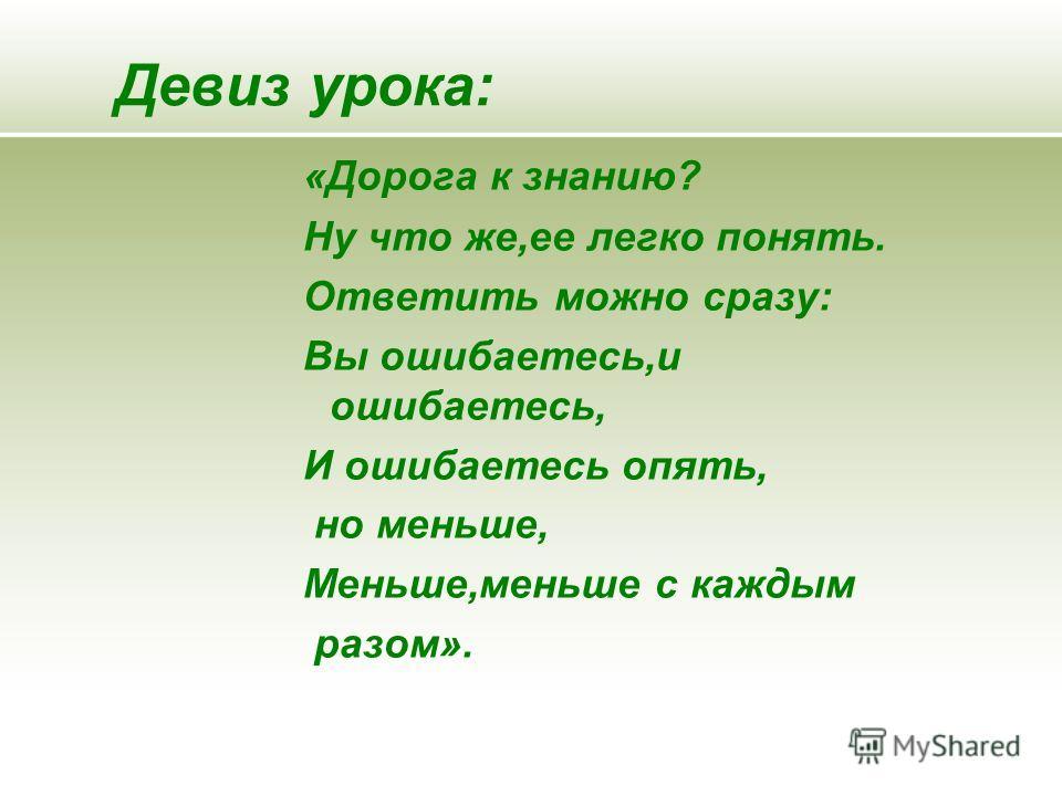 Девиз урока: «Дорога к знанию? Ну что же,ее легко понять. Ответить можно сразу: Вы ошибаетесь,и ошибаетесь, И ошибаетесь опять, но меньше, Меньше,меньше с каждым разом».