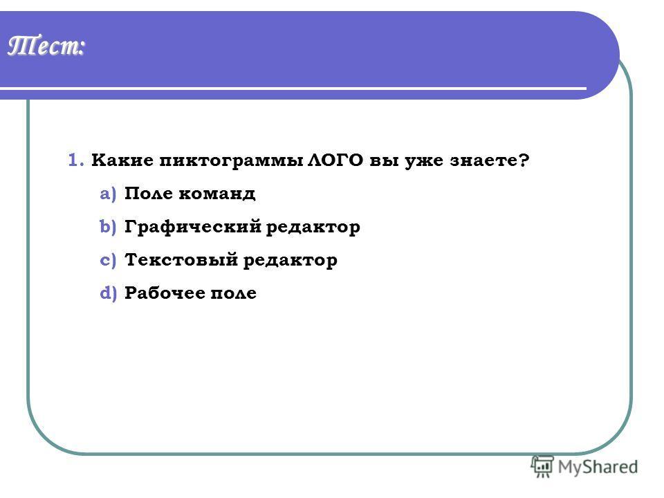 Тест: 1.Какие пиктограммы ЛОГО вы уже знаете? a)Поле команд b)Графический редактор c)Текстовый редактор d)Рабочее поле
