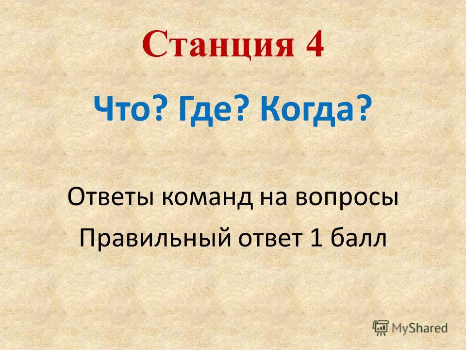 Что? Где? Когда? Ответы команд на вопросы Правильный ответ 1 балл Станция 4