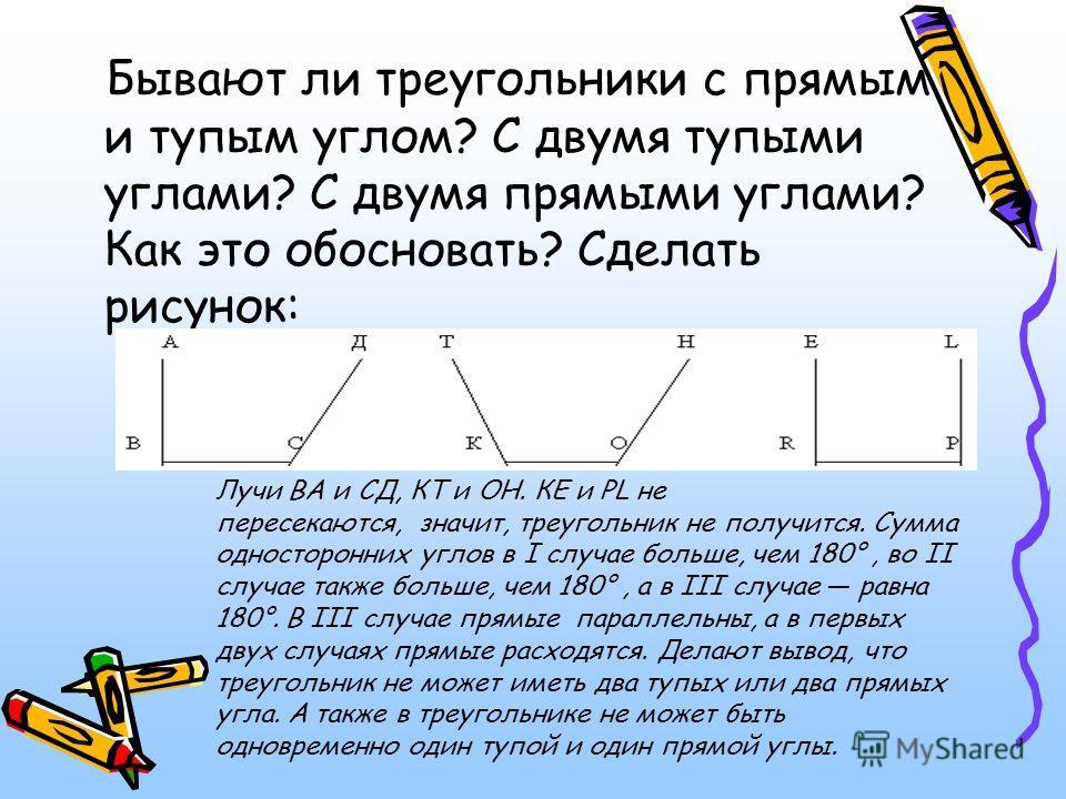 Бывают ли треугольники с прямым и тупым углом? С двумя тупыми углами? С двумя прямыми углами? Как это обосновать? Сделать рисунок: Лучи ВА и СД, КТ и ОН. КЕ и PL не пересекаются, значит, треугольник не получится. Сумма односторонних углов в I случае
