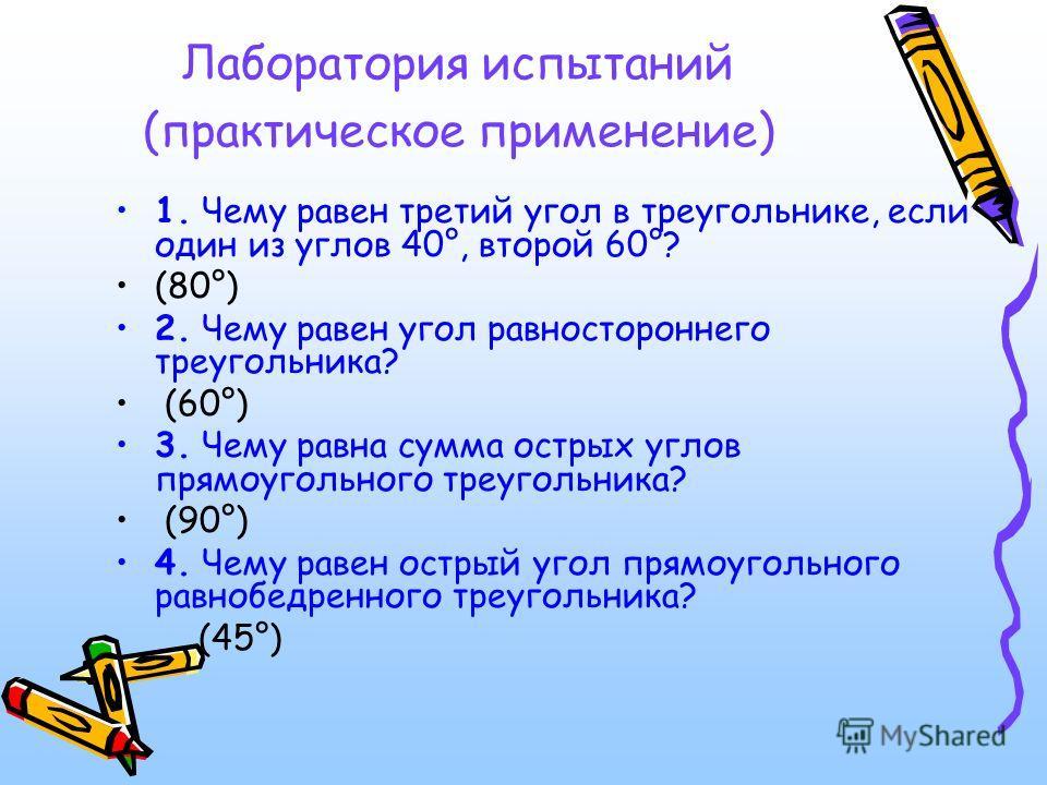 Лаборатория испытаний (практическое применение) 1. Чему равен третий угол в треугольнике, если один из углов 40°, второй 60°? (80°) 2. Чему равен угол равностороннего треугольника? (60°) 3. Чему равна сумма острых углов прямоугольного треугольника? (