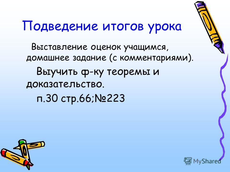 Подведение итогов урока Выставление оценок учащимся, домашнее задание (с комментариями). Выучить ф-ку теоремы и доказательство. п.30 стр.66;223