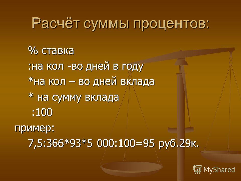 Расчёт суммы процентов: % ставка % ставка :на кол -во дней в году :на кол -во дней в году *на кол – во дней вклада *на кол – во дней вклада * на сумму вклада * на сумму вклада :100 :100пример: 7,5:366*93*5 000:100=95 руб.29к. 7,5:366*93*5 000:100=95