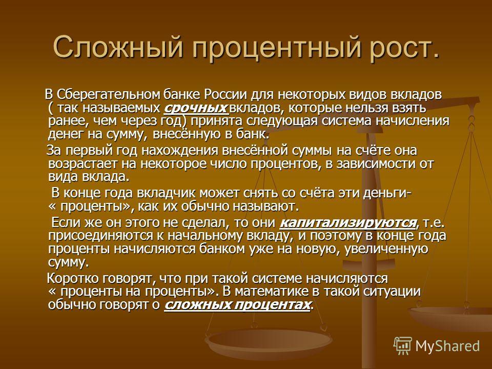 Сложный процентный рост. В Сберегательном банке России для некоторых видов вкладов ( так называемых срочных вкладов, которые нельзя взять ранее, чем через год) принята следующая система начисления денег на сумму, внесённую в банк. В Сберегательном ба