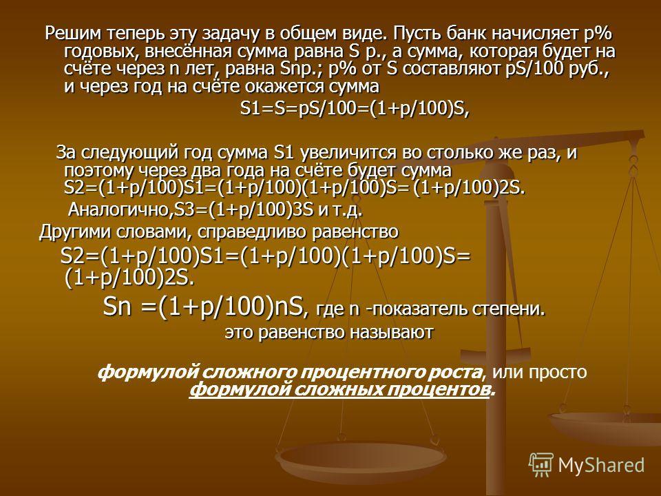 Решим теперь эту задачу в общем виде. Пусть банк начисляет p% годовых, внесённая сумма равна S р., а сумма, которая будет на счёте через n лет, равна Snp.; p% от S составляют pS/100 руб., и через год на счёте окажется сумма Решим теперь эту задачу в
