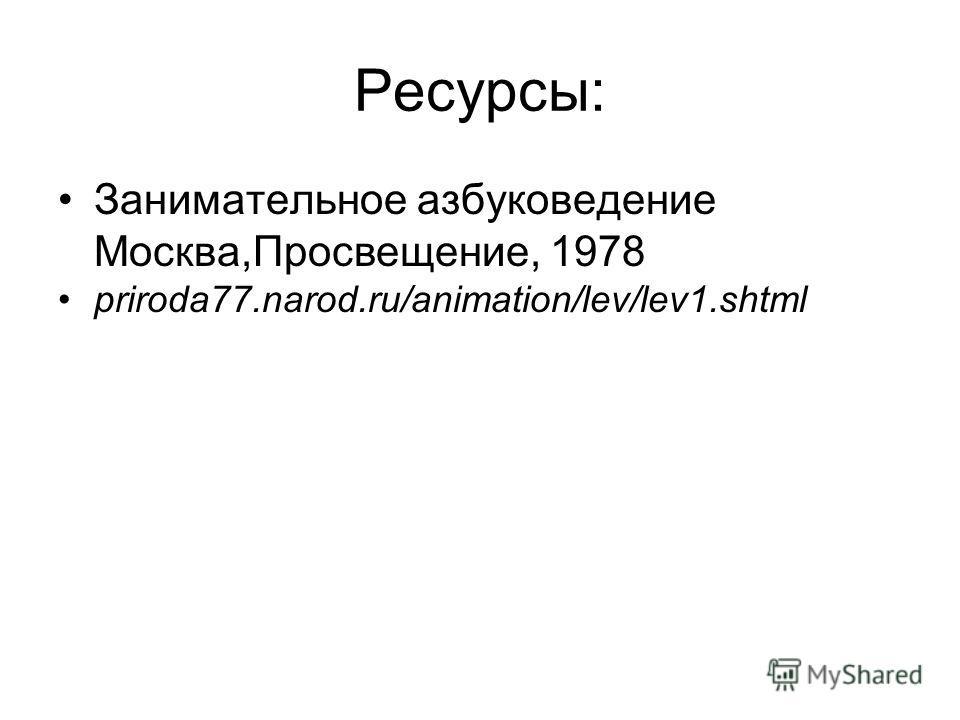 Ресурсы: Занимательное азбуковедение Москва,Просвещение, 1978 priroda77.narod.ru/animation/lev/lev1.shtml