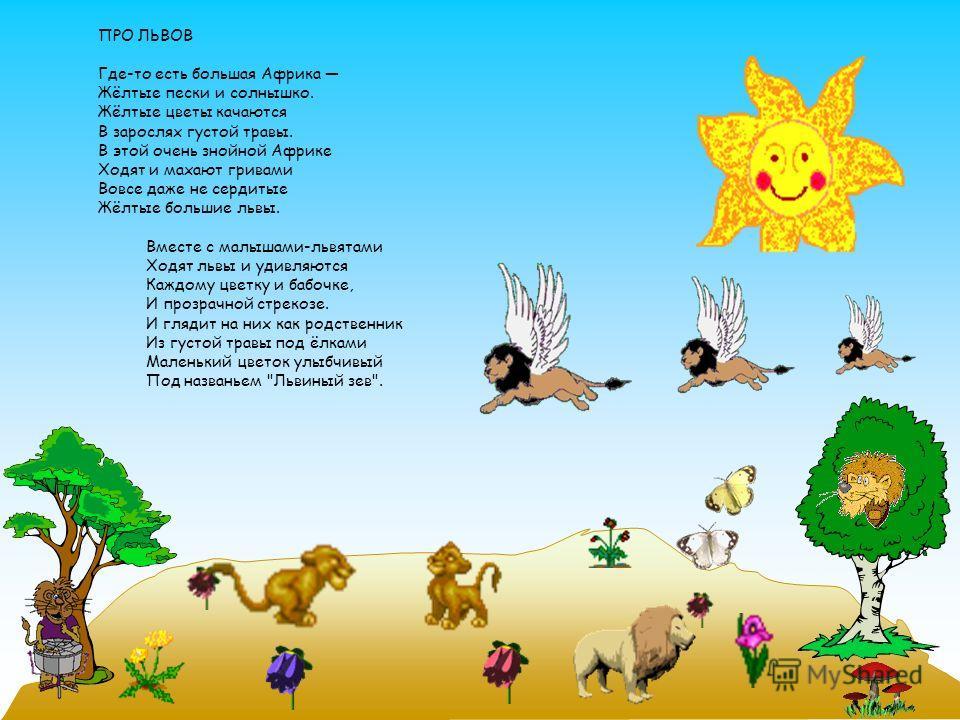 ПРО ЛЬВОВ Где-то есть большая Африка Жёлтые пески и солнышко. Жёлтые цветы качаются В зарослях густой травы. В этой очень знойной Африке Ходят и махают гривами Вовсе даже не сердитые Жёлтые большие львы. Вместе с малышами-львятами Ходят львы и удивля