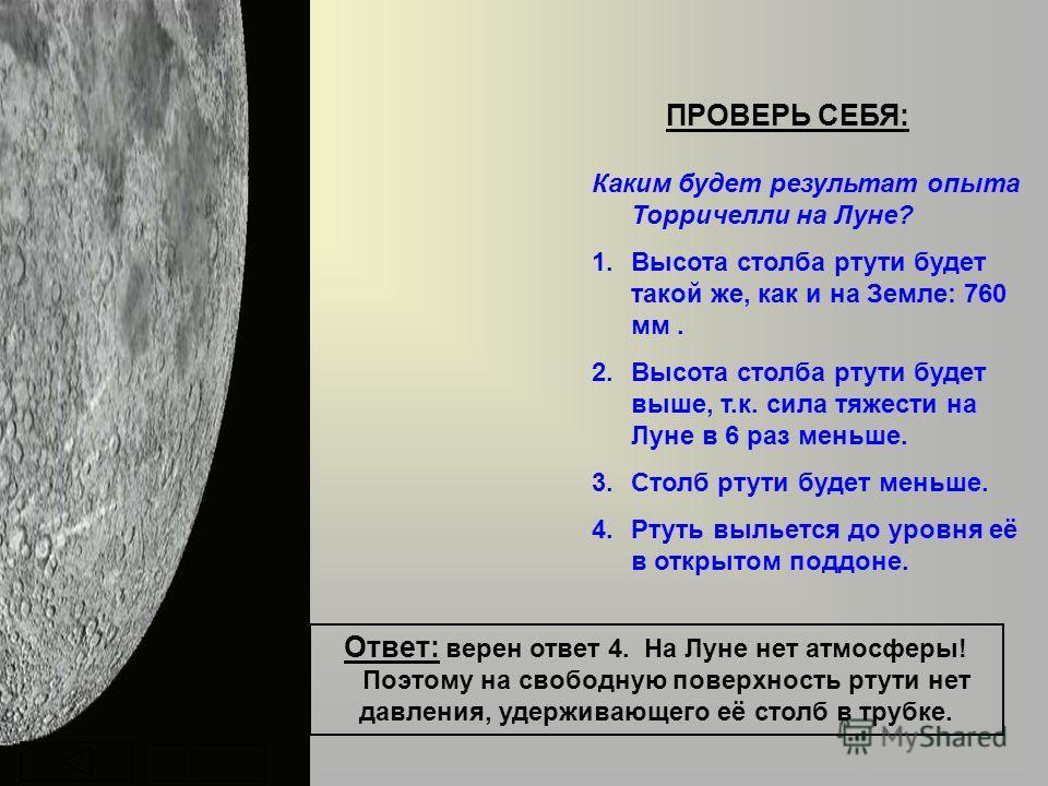 ПРОВЕРЬ СЕБЯ: Каким будет результат опыта Торричелли на Луне? 1.Высота столба ртути будет такой же, как и на Земле: 760 мм. 2.Высота столба ртути будет выше, т.к. сила тяжести на Луне в 6 раз меньше. 3.Столб ртути будет меньше. 4.Ртуть выльется до ур