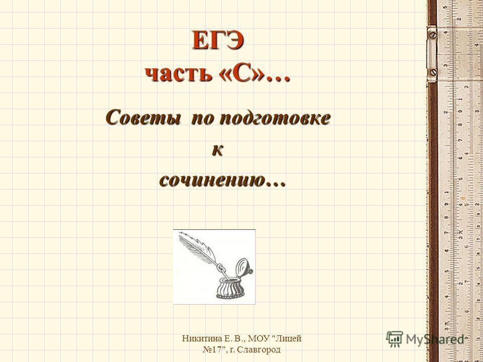 Никитина Е. В., МОУ Лицей 17, г. Славгород ЕГЭ часть «С»… Советы по подготовке к сочинению… сочинению…