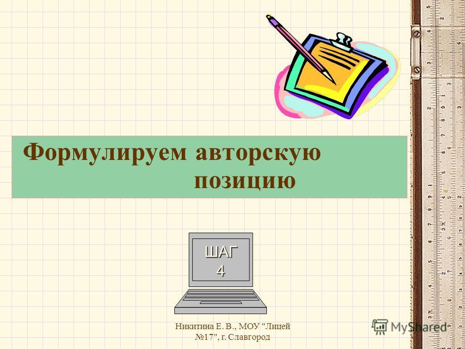 Никитина Е. В., МОУ Лицей 17, г. Славгород Формулируем авторскую позицию ШАГ 4