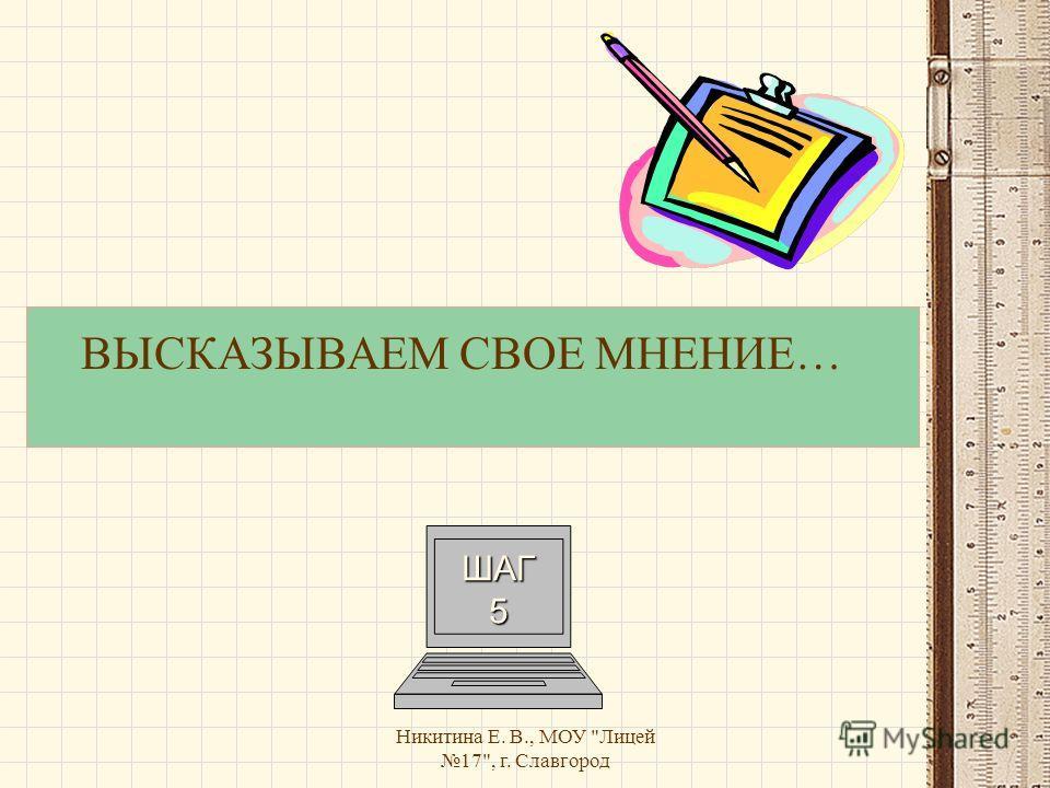Никитина Е. В., МОУ Лицей 17, г. Славгород ВЫСКАЗЫВАЕМ СВОЕ МНЕНИЕ… ШАГ 5