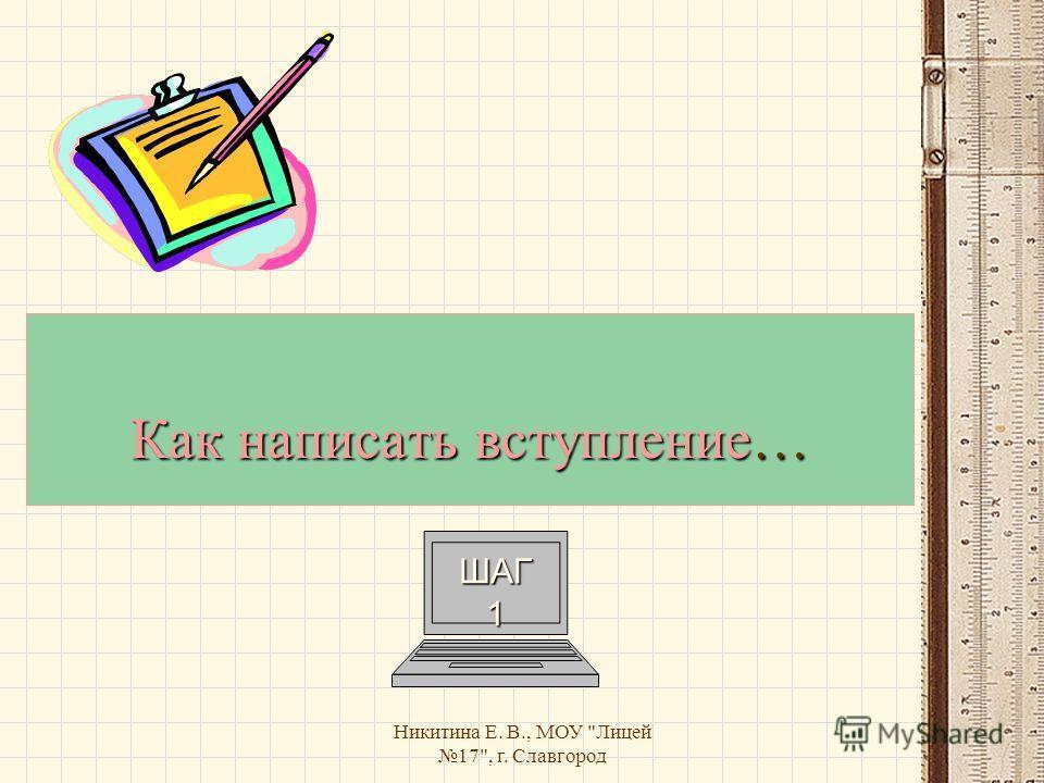 Никитина Е. В., МОУ Лицей 17, г. Славгород Как написать вступление… ШАГ 1