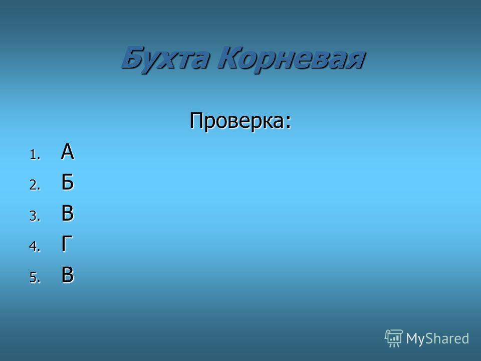 Бухта Корневая Проверка: Проверка: 1. А 2. Б 3. В 4. Г 5. В