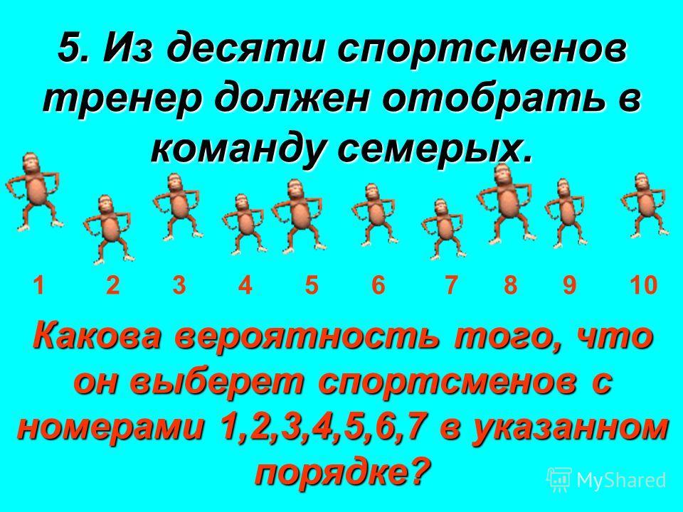 5. Из десяти спортсменов тренер должен отобрать в команду семерых. 1 2 3 4 5 6 7 8 9 10 Какова вероятность того, что он выберет спортсменов с номерами 1,2,3,4,5,6,7 в указанном порядке?