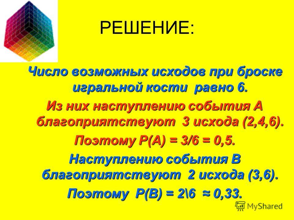 Число возможных исходов при броске игральной кости равно 6. Из них наступлению события А благоприятствуют 3 исхода (2,4,6). Поэтому Р(А) = 3/6 = 0,5. Наступлению события В благоприятствуют 2 исхода (3,6). Поэтому Р(В) = 2\6 0,33. РЕШЕНИЕ: