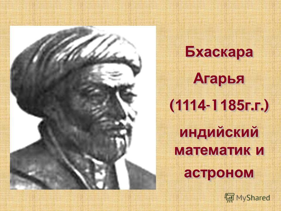 БхаскараАгарья ( 1114 -1 185г. г.) индийский математик и астроном БхаскараАгарья ( 1114 -1 185г. г.) индийский математик и астроном