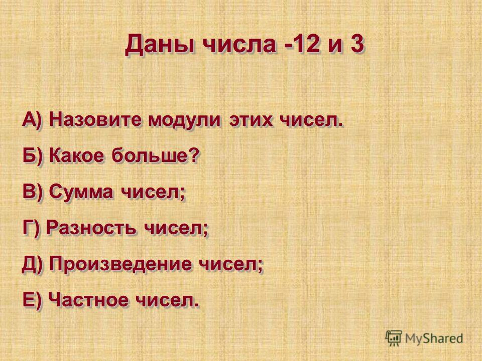 Даны числа -12 и 3 А) Назовите модули этих чисел. Б) Какое больше? В) Сумма чисел; Г) Разность чисел; Д) Произведение чисел; Е) Частное чисел. Даны числа -12 и 3 А) Назовите модули этих чисел. Б) Какое больше? В) Сумма чисел; Г) Разность чисел; Д) Пр