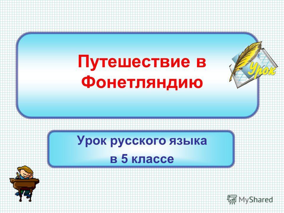 Путешествие в Фонетляндию Урок русского языка в 5 классе