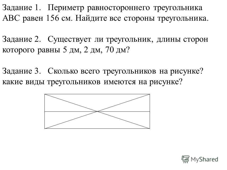 Задание 1.Периметр равностороннего треугольника ABC равен 156 см. Найдите все стороны треугольника. Задание 2.Существует ли треугольник, длины сторон которого равны 5 дм, 2 дм, 70 дм? Задание 3.Сколько всего треугольников на рисунке? какие виды треуг
