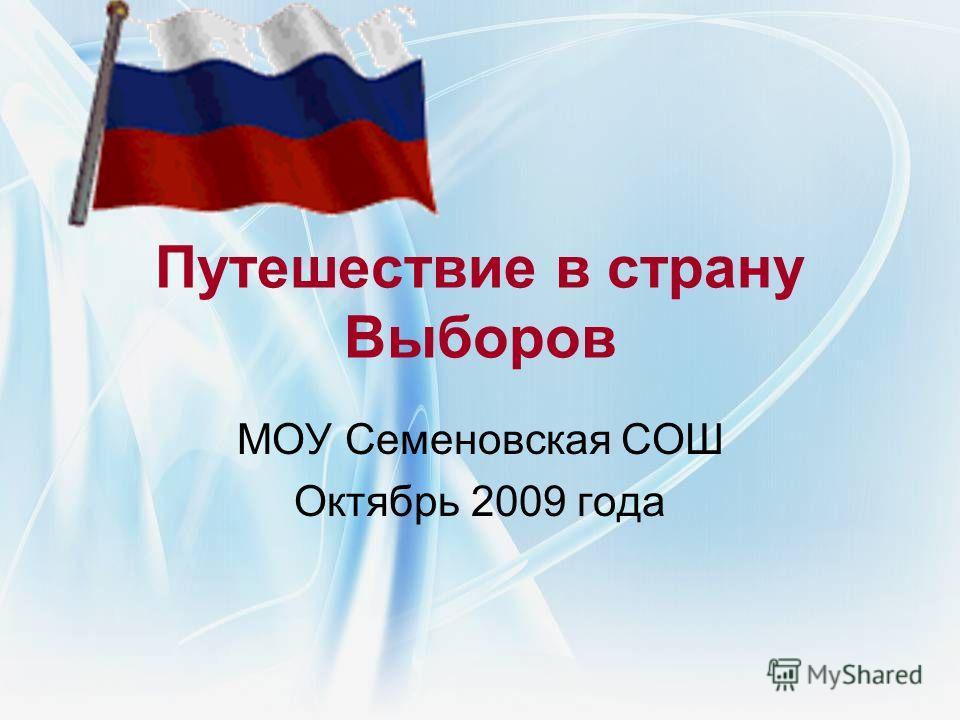 Путешествие в страну Выборов МОУ Семеновская СОШ Октябрь 2009 года
