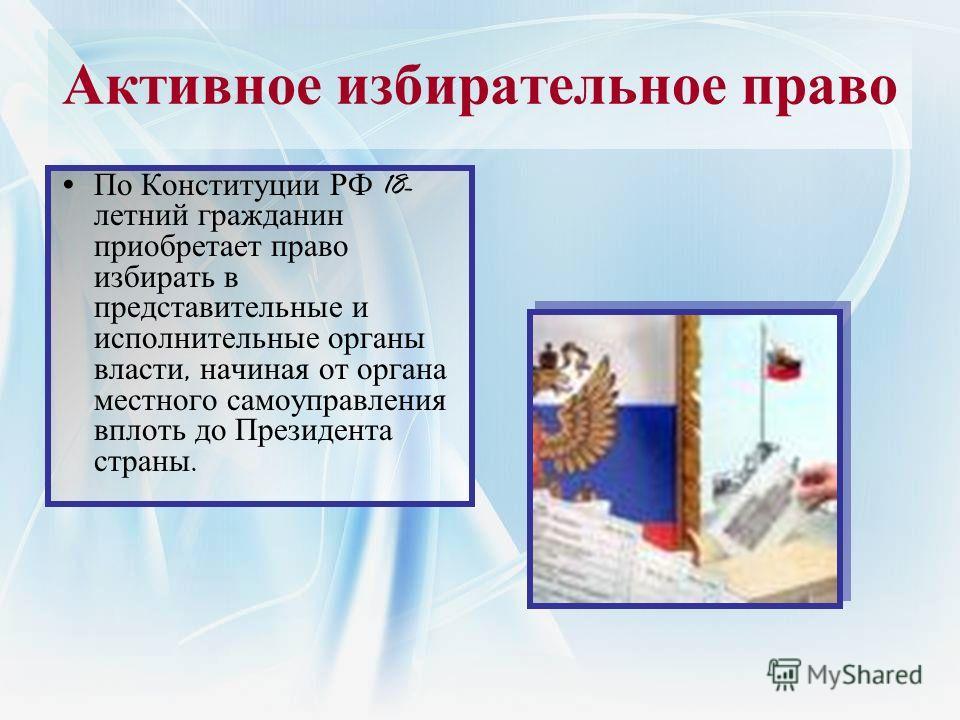 Активное избирательное право По Конституции РФ 18- летний гражданин приобретает право избирать в представительные и исполнительные органы власти, начиная от органа местного самоуправления вплоть до Президента страны.