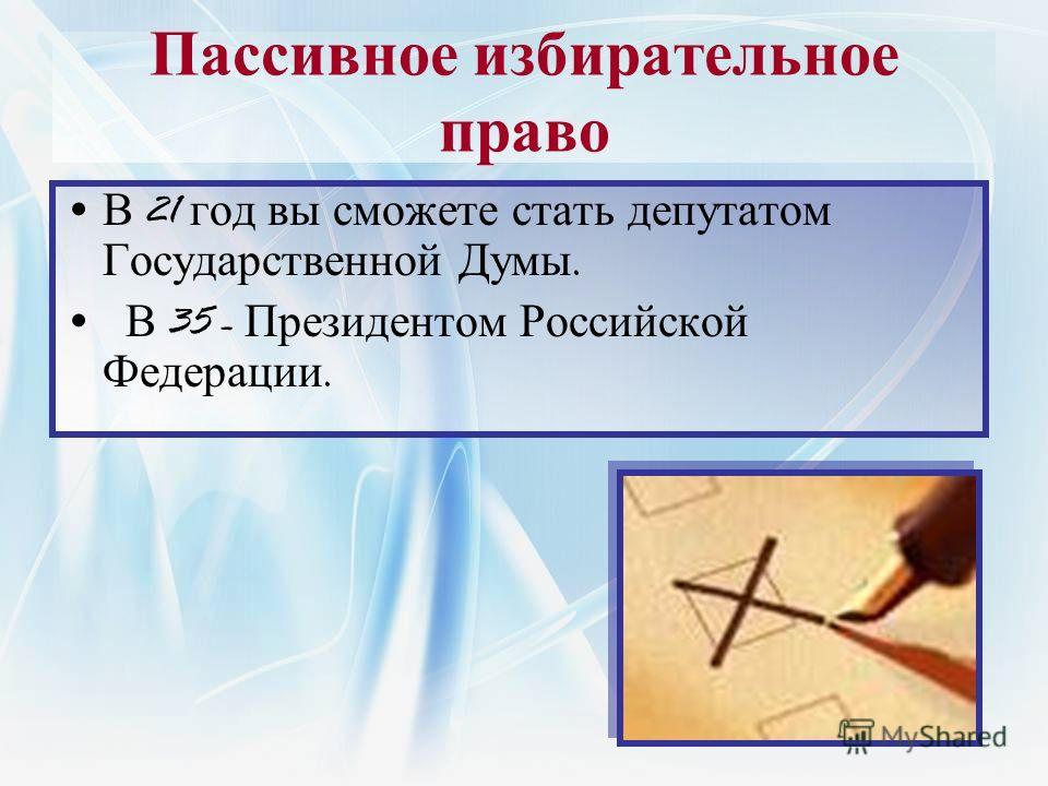 Пассивное избирательное право В 21 год вы сможете стать депутатом Государственной Думы. В 35 - Президентом Российской Федерации.