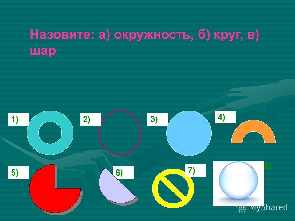 Назовите: а) окружность, б) круг, в) шар 8) 2)3) 4) 5)6) 7) 5) 1)