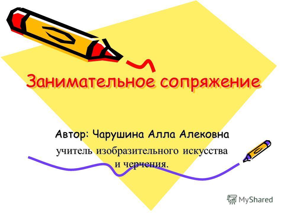 Занимательное сопряжение Автор: Чарушина Алла Алековна учитель изобразительного искусства и черчения.