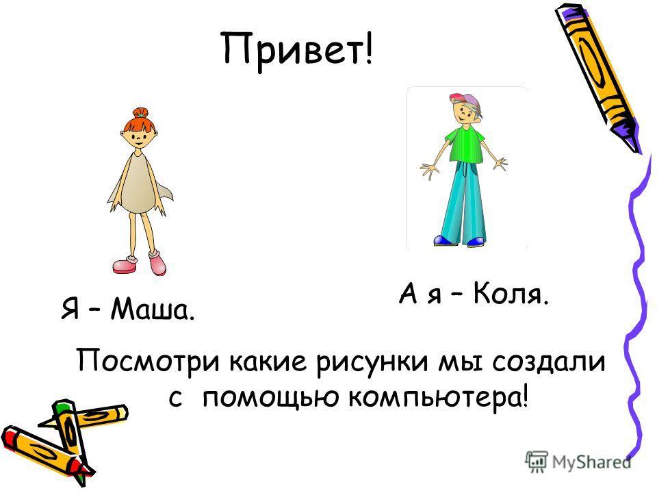 Привет! Посмотри какие рисунки мы создали с помощью компьютера! Я – Маша. А я – Коля.