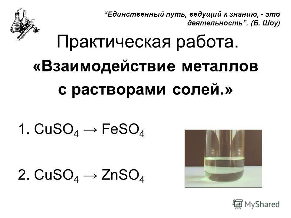 Практическая работа. «Взаимодействие металлов с растворами солей.» 1. СuSO 4 FeSO 4 2. СuSO 4 ZnSO 4 Единственный путь, ведущий к знанию, - это деятельность. (Б. Шоу)