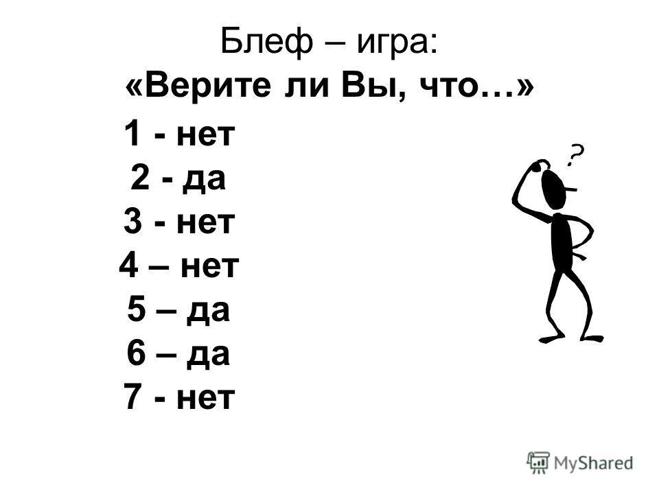 Блеф – игра: «Верите ли Вы, что…» 1 - нет 2 - да 3 - нет 4 – нет 5 – да 6 – да 7 - нет