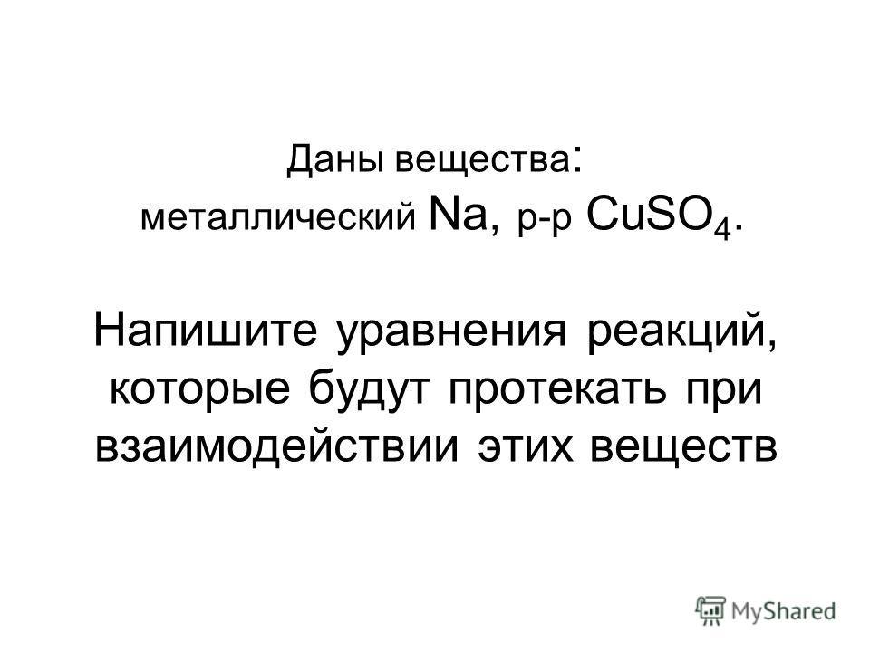 Даны вещества : металлический Na, p-p CuSO 4. Напишите уравнения реакций, которые будут протекать при взаимодействии этих веществ
