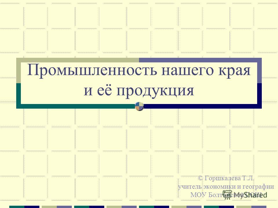 Промышленность нашего края и её продукция © Горшкалева Т.Л. учитель экономики и географии МОУ Болтинской СОШ
