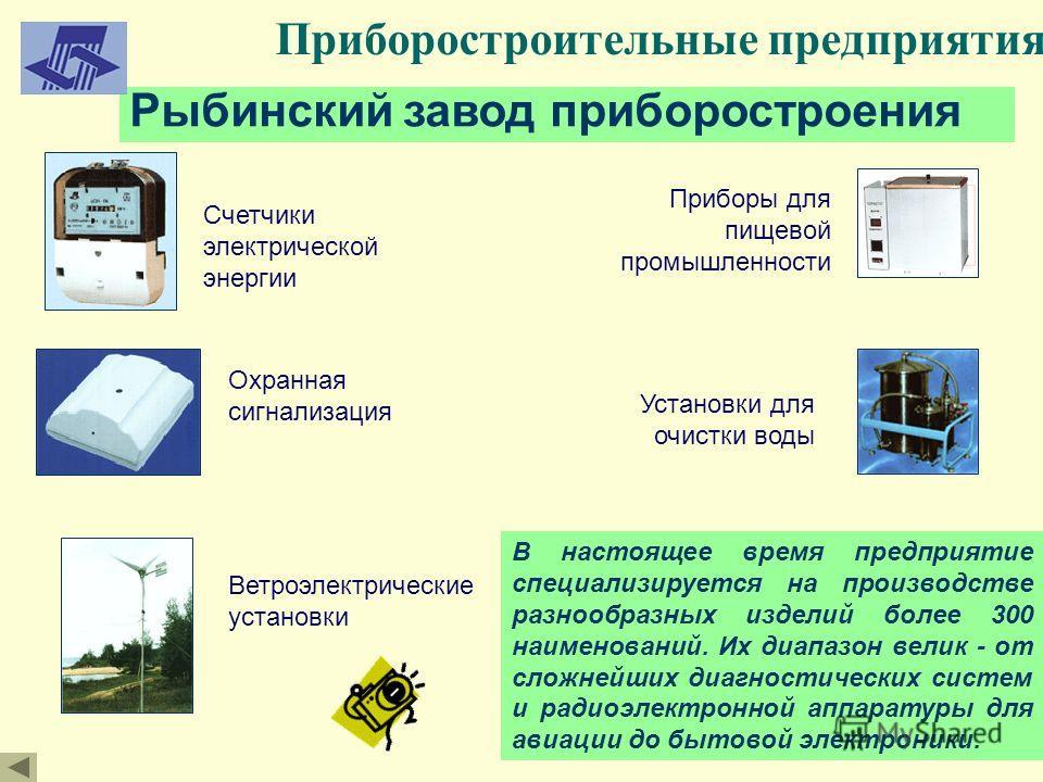Приборостроительные предприятия Рыбинский завод приборостроения В настоящее время предприятие специализируется на производстве разнообразных изделий более 300 наименований. Их диапазон велик - от сложнейших диагностических систем и радиоэлектронной а