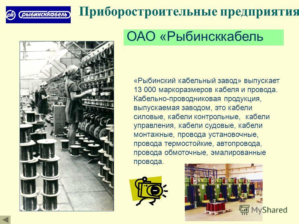 Приборостроительные предприятия ОАО «Рыбинсккабель «Рыбинский кабельный завод» выпускает 13 000 маркоразмеров кабеля и провода. Кабельно-проводниковая продукция, выпускаемая заводом, это кабели силовые, кабели контрольные, кабели управления, кабели с