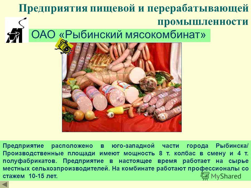 Предприятия пищевой и перерабатывающей промышленности ОАО «Рыбинский мясокомбинат» Предприятие расположено в юго-западной части города Рыбинска/ Производственные площади имеют мощность 8 т. колбас в смену и 4 т. полуфабрикатов. Предприятие в настояще