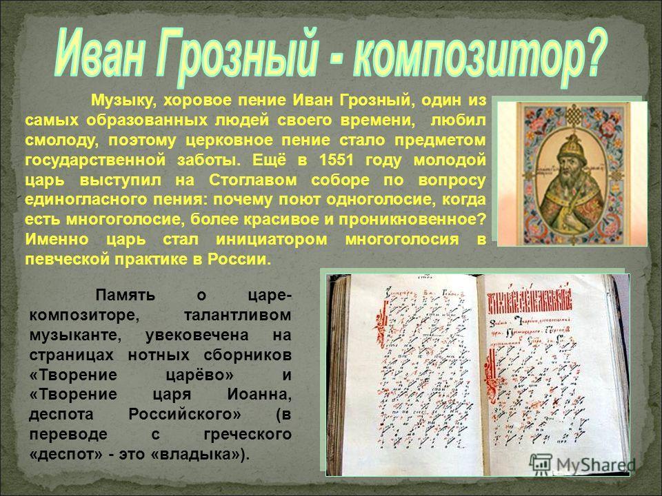 Музыку, хоровое пение Иван Грозный, один из самых образованных людей своего времени, любил смолоду, поэтому церковное пение стало предметом государственной заботы. Ещё в 1551 году молодой царь выступил на Стоглавом соборе по вопросу единогласного пен