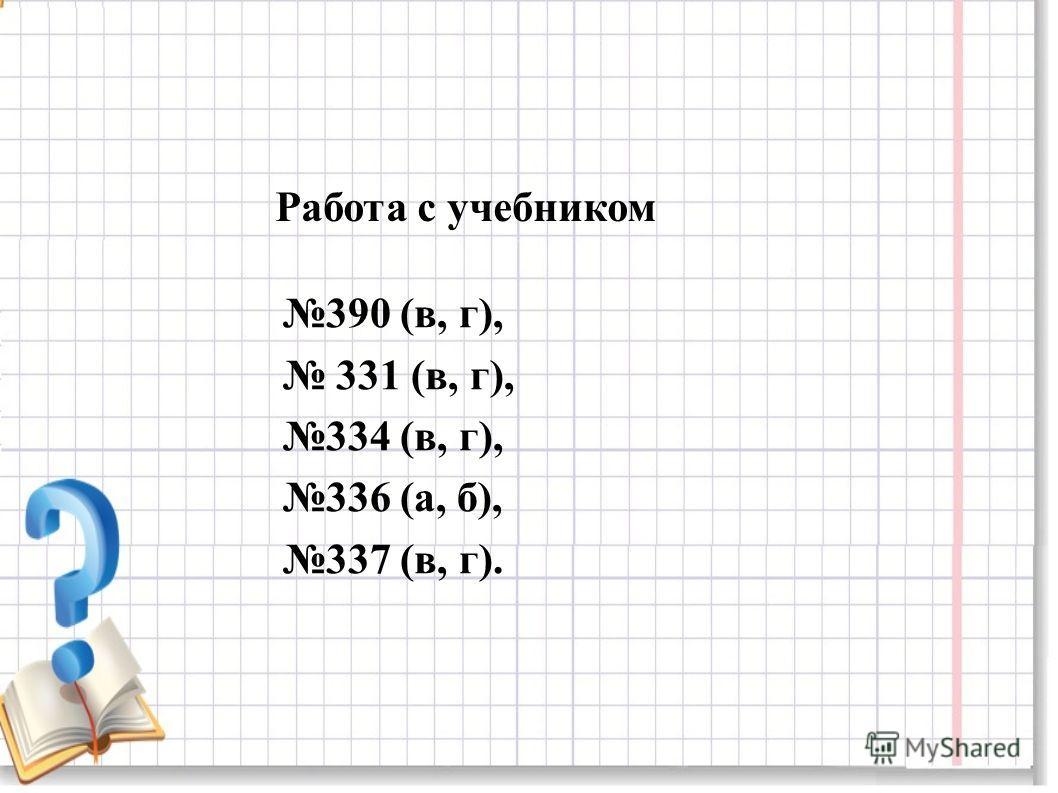 390 (в, г), 331 (в, г), 334 (в, г), 336 (а, б), 337 (в, г). Работа с учебником