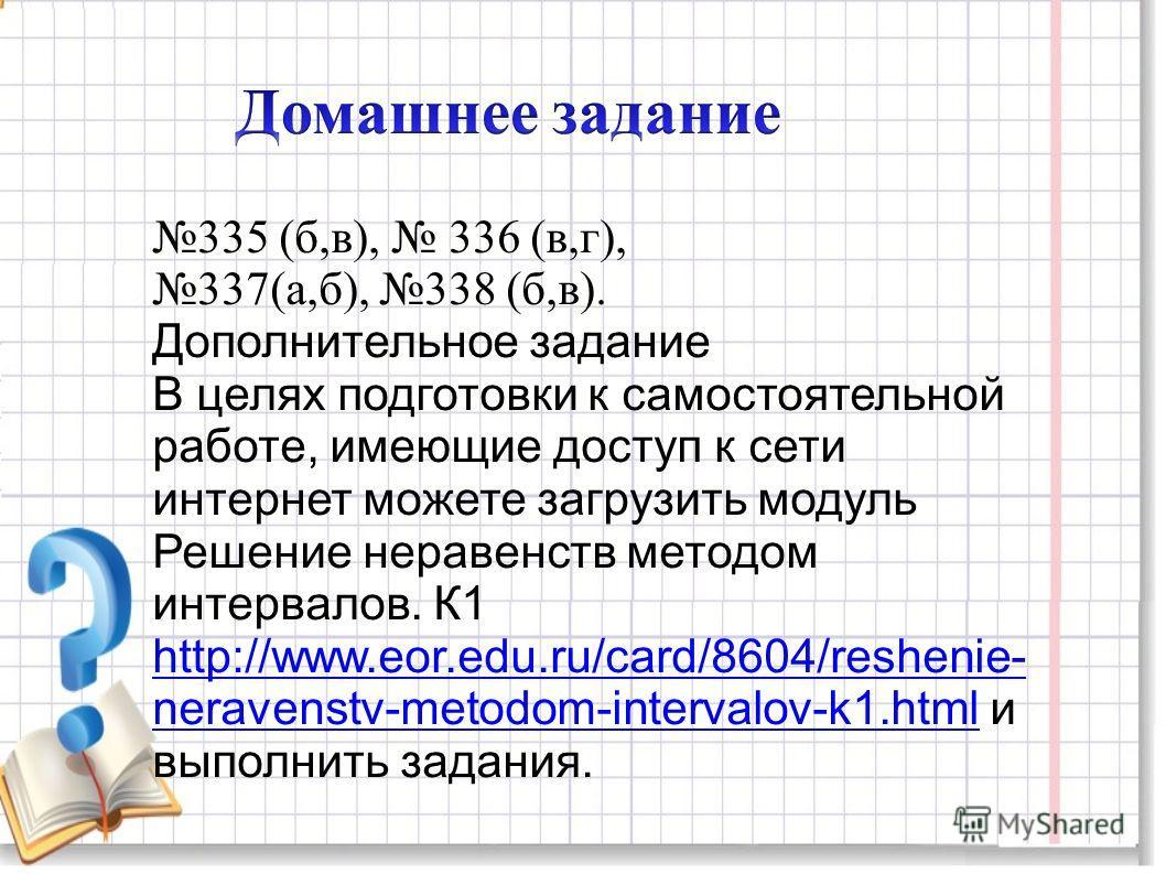335 (б,в), 336 (в,г), 337(а,б), 338 (б,в). Дополнительное задание В целях подготовки к самостоятельной работе, имеющие доступ к сети интернет можете загрузить модуль Решение неравенств методом интервалов. К1 http://www.eor.edu.ru/card/8604/reshenie-
