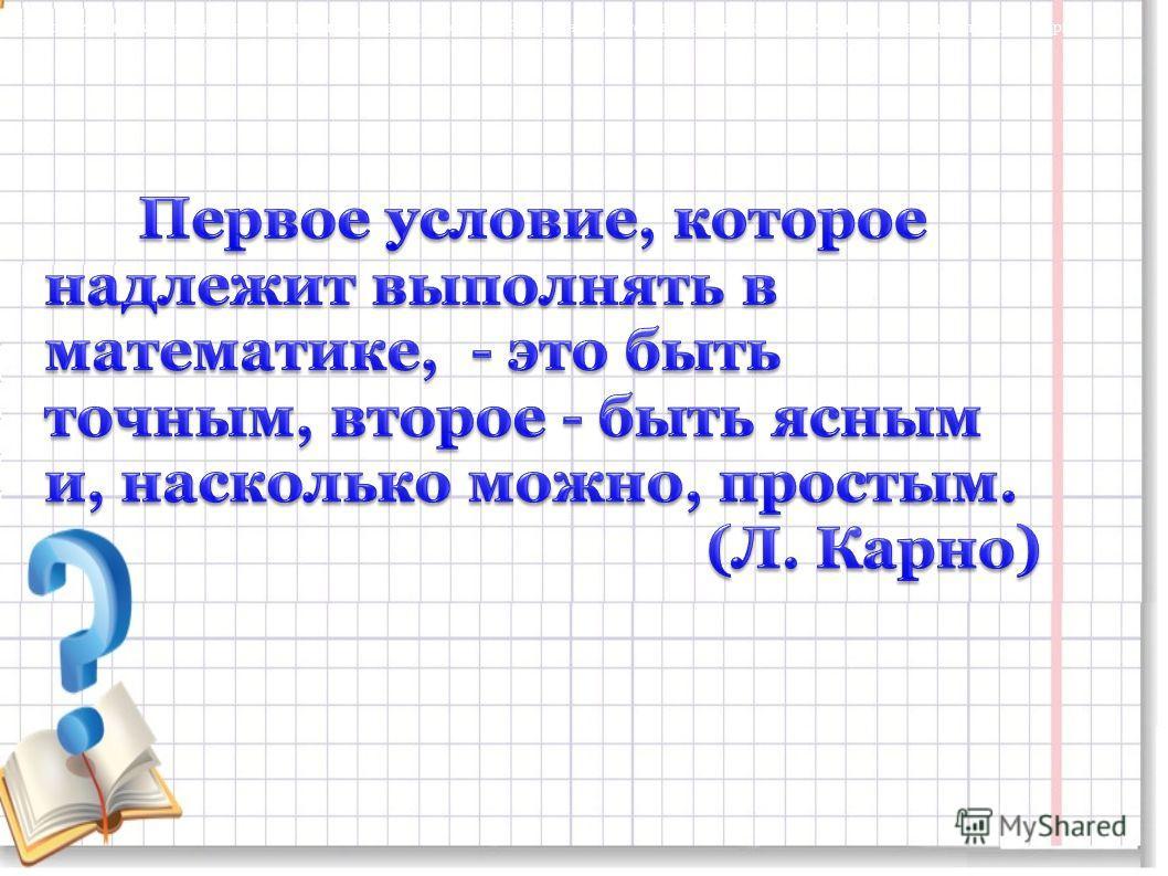 Первое условие, которое надлежит выполнять в математике, - это быть точным, второе - быть ясным и, насколько можно, простым. (Л. Карно)