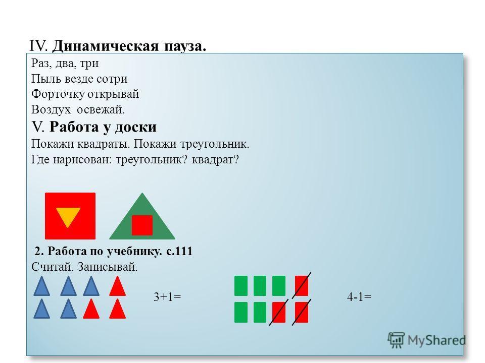 IV. Динамическая пауза. Раз, два, три Пыль везде сотри Форточку открывай Воздух освежай. V. Работа у доски Покажи квадраты. Покажи треугольник. Где нарисован: треугольник? квадрат? 2. Работа по учебнику. с.111 Считай. Записывай. 3+1= 4-1= Раз, два, т