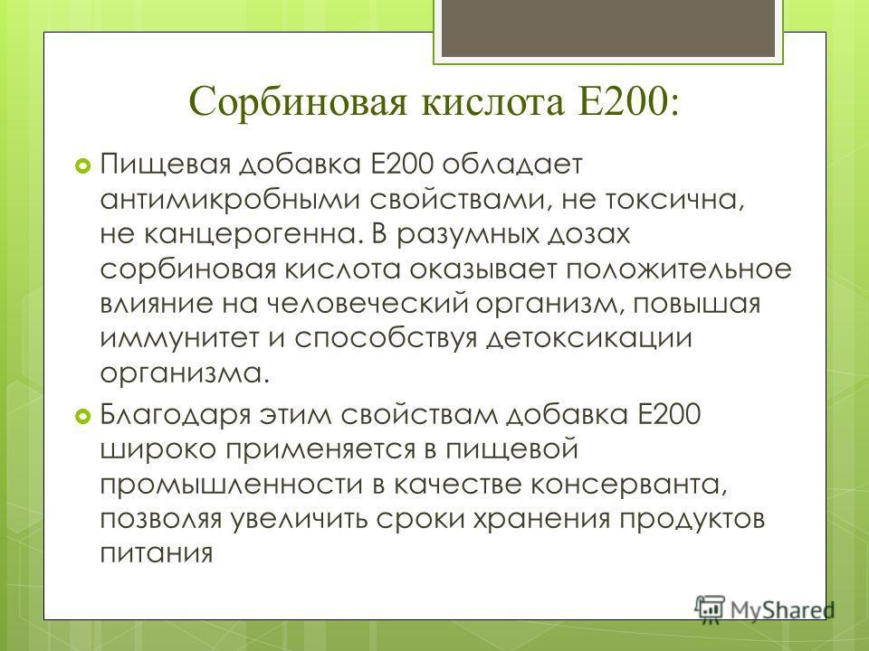 Сорбиновая кислота Е200: Пищевая добавка Е200 обладает антимикробными свойствами, не токсична, не канцерогенна. В разумных дозах сорбиновая кислота оказывает положительное влияние на человеческий организм, повышая иммунитет и способствуя детоксикации