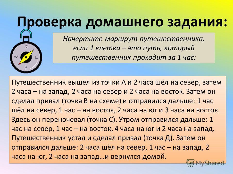 Проверка домашнего задания: Начертите маршрут путешественника, если 1 клетка – это путь, который путешественник проходит за 1 час: Путешественник вышел из точки А и 2 часа шёл на север, затем 2 часа – на запад, 2 часа на север и 2 часа на восток. Зат