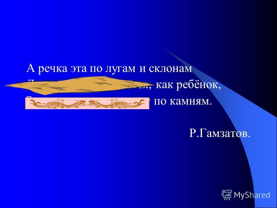А речка эта по лугам и склонам Летит, журчит, смеётся, как ребёнок, Звенит, лопочет, скачет по камням. Р.Гамзатов.
