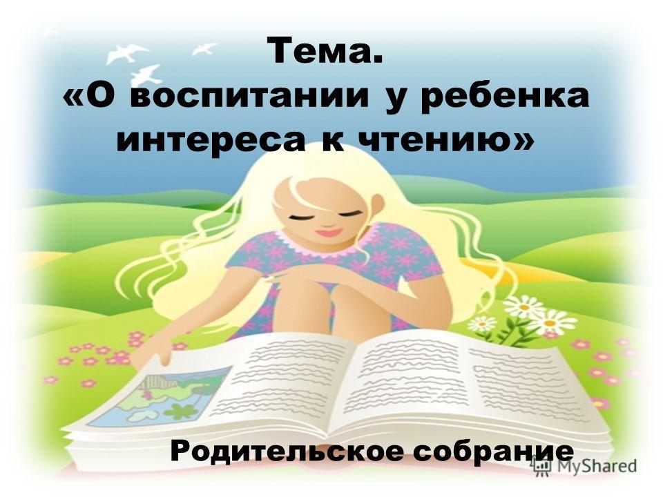 Тема. «О воспитании у ребенка интереса к чтению» Родительское собрание