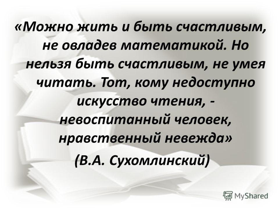 «Можно жить и быть счастливым, не овладев математикой. Но нельзя быть счастливым, не умея читать. Тот, кому недоступно искусство чтения, - невоспитанный человек, нравственный невежда» (В.А. Сухомлинский)