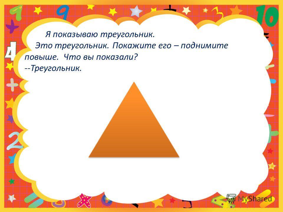 Я показываю треугольник. Это треугольник. Покажите его – поднимите повыше. Что вы показали? --Треугольник.